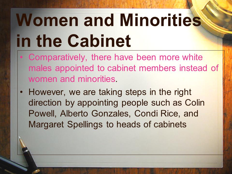 Women and Minorities in the Cabinet Comparatively, there have been more white males appointed to cabinet members instead of women and minorities. Howe