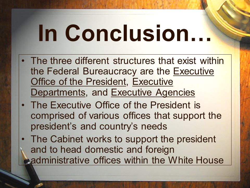 In Conclusion… The three different structures that exist within the Federal Bureaucracy are the Executive Office of the President, Executive Departmen