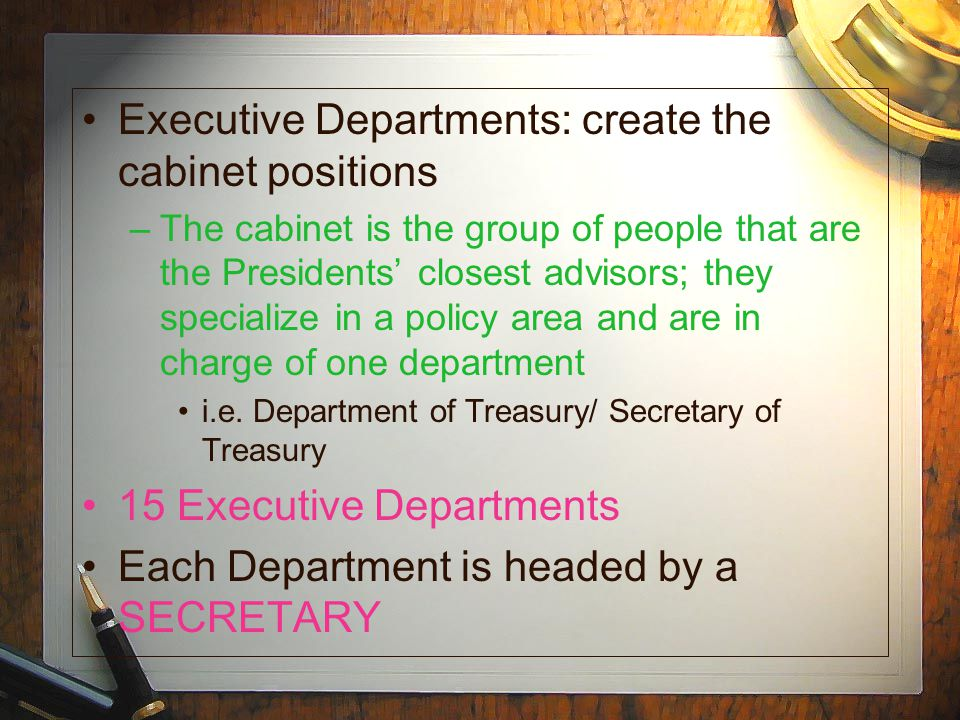 Executive Departments: create the cabinet positions –The cabinet is the group of people that are the Presidents closest advisors; they specialize in a