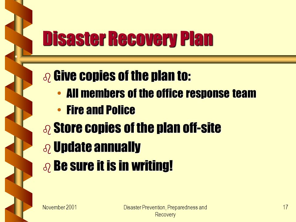 November 2001Disaster Prevention, Preparedness and Recovery 17 Disaster Recovery Plan b Give copies of the plan to: All members of the office response teamAll members of the office response team Fire and PoliceFire and Police b Store copies of the plan off-site b Update annually b Be sure it is in writing!