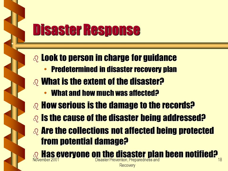 November 2001Disaster Prevention, Preparedness and Recovery 18 Disaster Response b Look to person in charge for guidance Predetermined in disaster recovery planPredetermined in disaster recovery plan b What is the extent of the disaster.