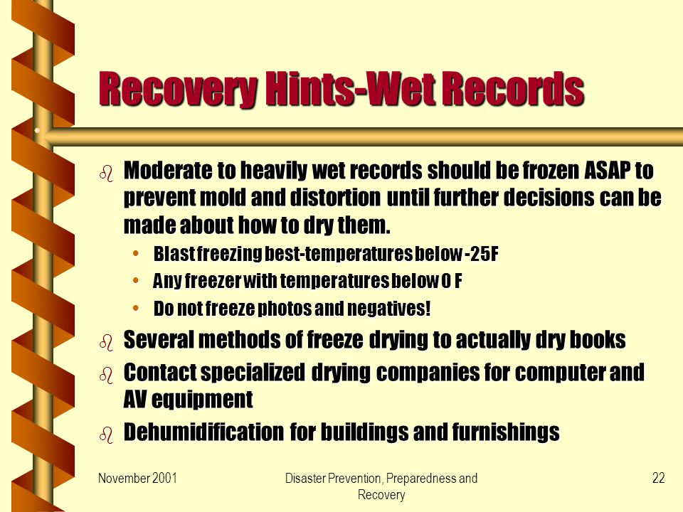 November 2001Disaster Prevention, Preparedness and Recovery 22 Recovery Hints-Wet Records b Moderate to heavily wet records should be frozen ASAP to prevent mold and distortion until further decisions can be made about how to dry them.