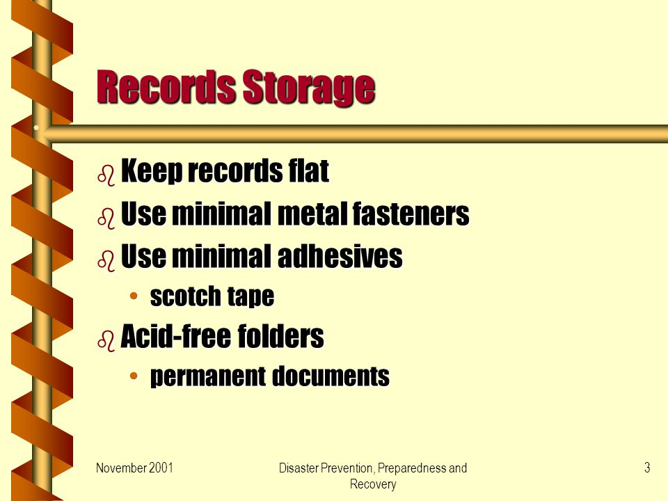 November 2001Disaster Prevention, Preparedness and Recovery 3 Records Storage b Keep records flat b Use minimal metal fasteners b Use minimal adhesives scotch tapescotch tape b Acid-free folders permanent documentspermanent documents