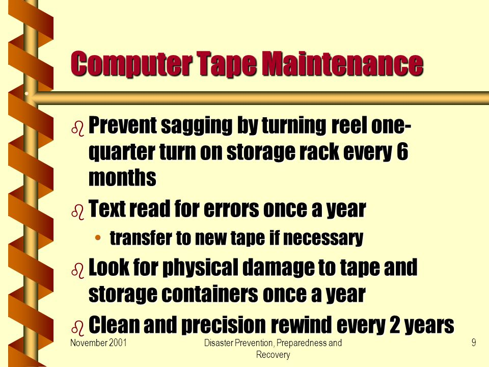November 2001Disaster Prevention, Preparedness and Recovery 9 Computer Tape Maintenance b Prevent sagging by turning reel one- quarter turn on storage rack every 6 months b Text read for errors once a year transfer to new tape if necessarytransfer to new tape if necessary b Look for physical damage to tape and storage containers once a year b Clean and precision rewind every 2 years