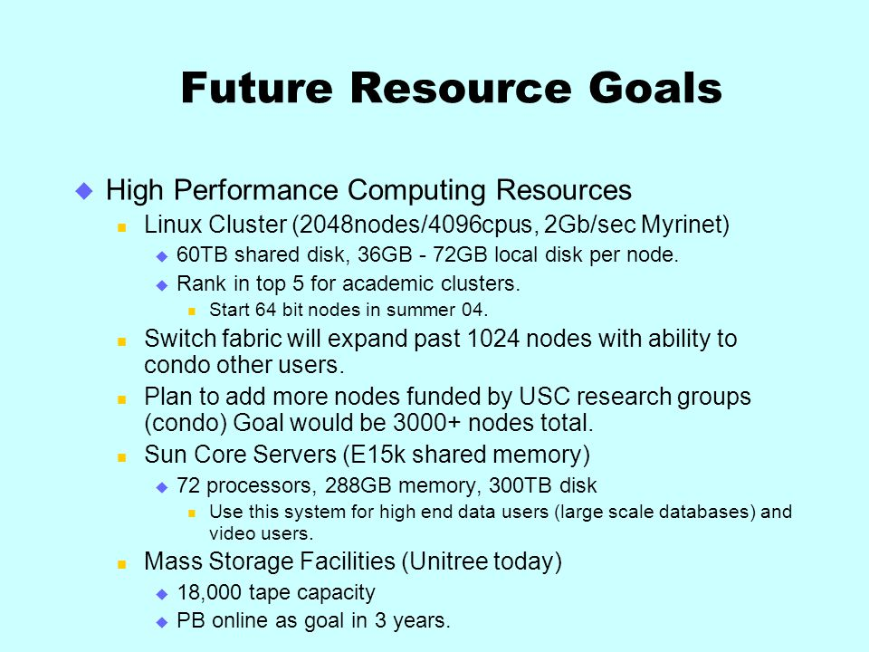Future Resource Goals High Performance Computing Resources Linux Cluster (2048nodes/4096cpus, 2Gb/sec Myrinet) 60TB shared disk, 36GB - 72GB local disk per node.