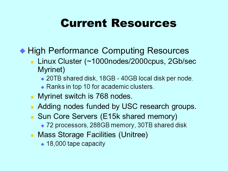 Current Resources High Performance Computing Resources Linux Cluster (~1000nodes/2000cpus, 2Gb/sec Myrinet) 20TB shared disk, 18GB - 40GB local disk per node.