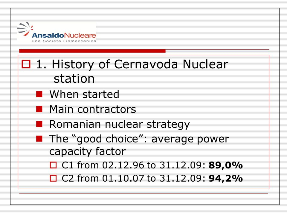 1. History of Cernavoda Nuclear station When started Main contractors Romanian nuclear strategy The good choice: average power capacity factor C1 from
