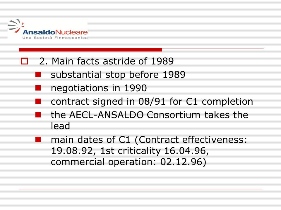 2. Main facts astride of 1989 substantial stop before 1989 negotiations in 1990 contract signed in 08/91 for C1 completion the AECL-ANSALDO Consortium