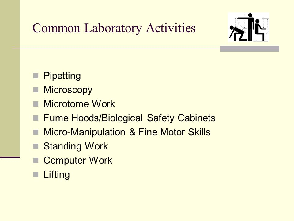 Common Laboratory Activities Pipetting Microscopy Microtome Work Fume Hoods/Biological Safety Cabinets Micro-Manipulation & Fine Motor Skills Standing Work Computer Work Lifting