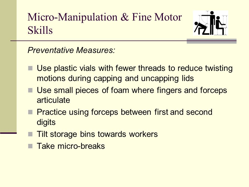 Micro-Manipulation & Fine Motor Skills Preventative Measures: Use plastic vials with fewer threads to reduce twisting motions during capping and uncapping lids Use small pieces of foam where fingers and forceps articulate Practice using forceps between first and second digits Tilt storage bins towards workers Take micro-breaks