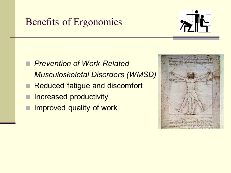 Benefits of Ergonomics Prevention of Work-Related Musculoskeletal Disorders (WMSD) Reduced fatigue and discomfort Increased productivity Improved quality of work