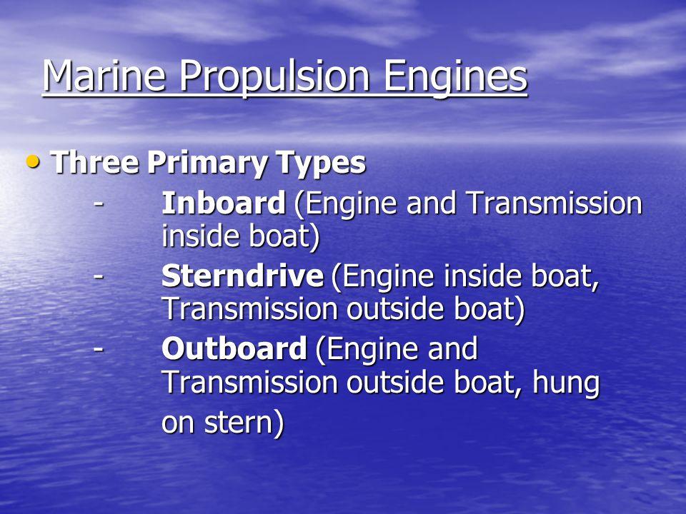 Marine Propulsion Engines Three Primary Types Three Primary Types - Inboard (Engine and Transmission inside boat) -Sterndrive (Engine inside boat, Transmission outside boat) -Outboard (Engine and Transmission outside boat, hung on stern)