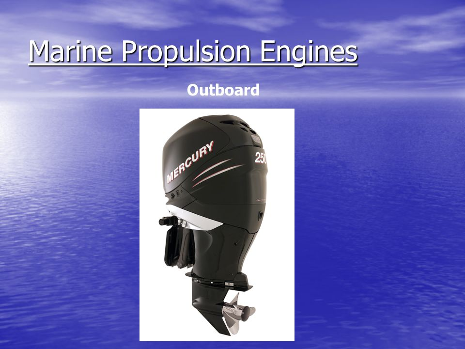 Marine Propulsion Engines Two Primary Fuels Two Primary Fuels - Gasoline (Outboard, Inboard, Sterndrive) -Diesel (Inboard, Sterndrive)