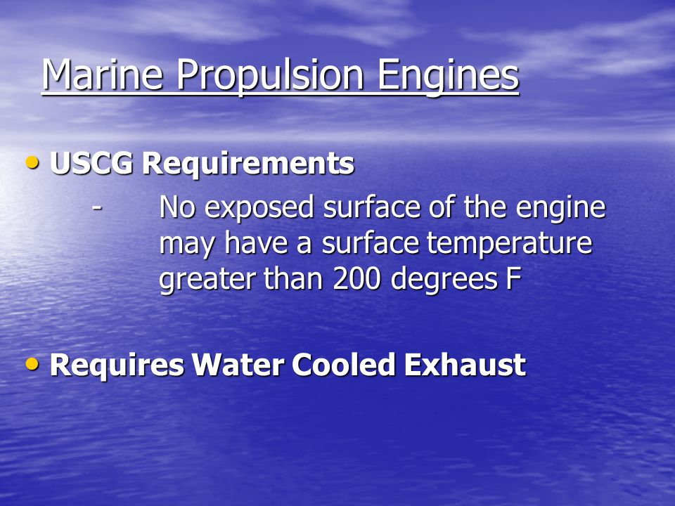 Marine Propulsion Engines Cooling Systems Cooling Systems - Raw Water Cooled (water from lake/ocean is pumped through the engine, mixed with the exhaust, and discharges with the exhaust) - Closed Cooling (water from lake/ocean is pumped through a heat exchanger, mixed with the exhaust, and discharges with the exhaust)