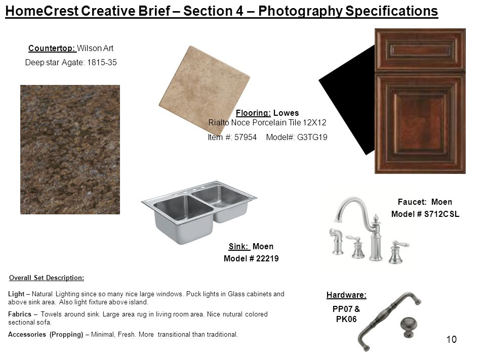 10 HomeCrest Creative Brief – Section 4 – Photography Specifications Countertop: Wilson Art Deep star Agate: 1815-35 Faucet: Moen Model # S712CSL Hard