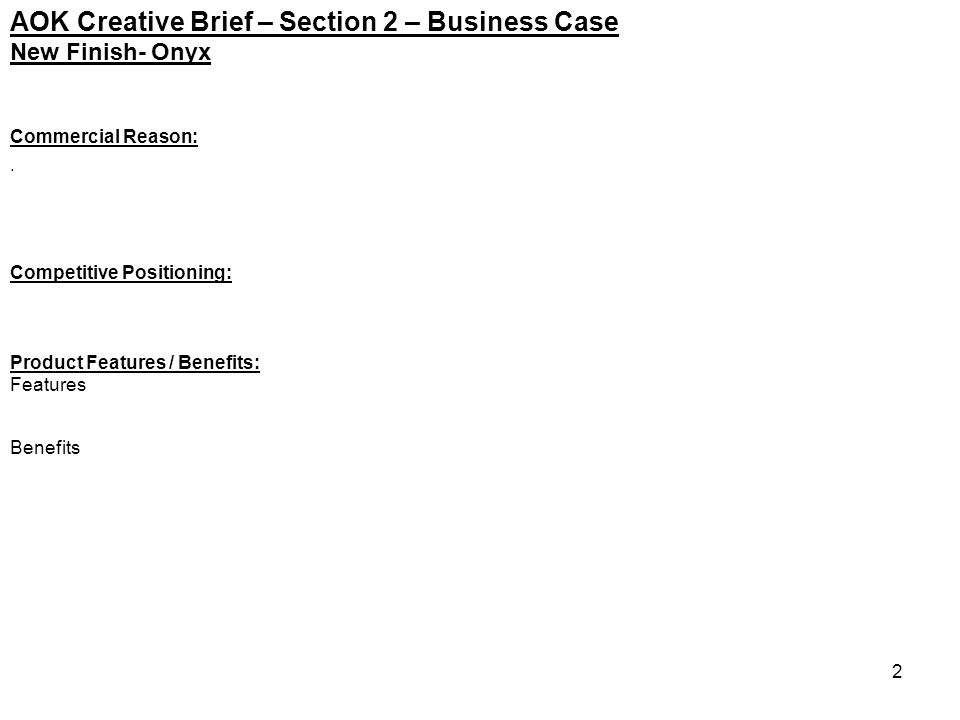 2 AOK Creative Brief – Section 2 – Business Case Commercial Reason:. Competitive Positioning: Product Features / Benefits: Features Benefits New Finis
