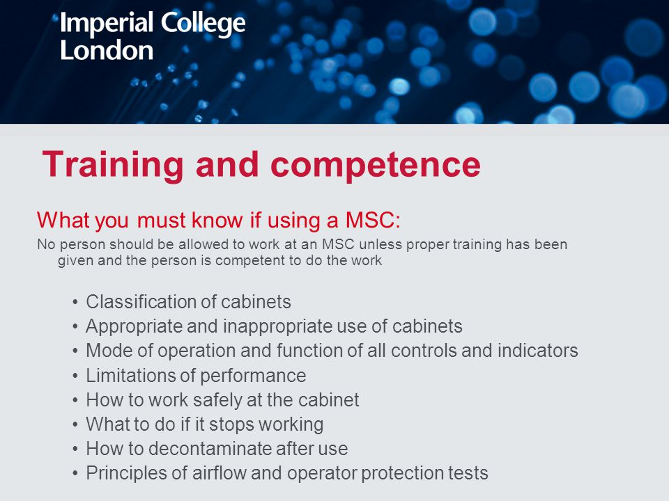 Training and competence What you must know if using a MSC: No person should be allowed to work at an MSC unless proper training has been given and the person is competent to do the work Classification of cabinets Appropriate and inappropriate use of cabinets Mode of operation and function of all controls and indicators Limitations of performance How to work safely at the cabinet What to do if it stops working How to decontaminate after use Principles of airflow and operator protection tests