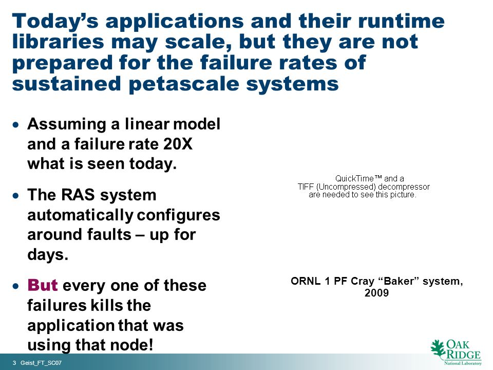 3 Geist_FT_SC07 ORNL 1 PF Cray Baker system, 2009 Todays applications and their runtime libraries may scale, but they are not prepared for the failure rates of sustained petascale systems Assuming a linear model and a failure rate 20X what is seen today.