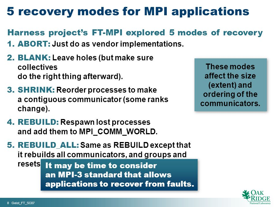 8 Geist_FT_SC07 5 recovery modes for MPI applications 1.ABORT: Just do as vendor implementations. 2.BLANK: Leave holes (but make sure collectives do t