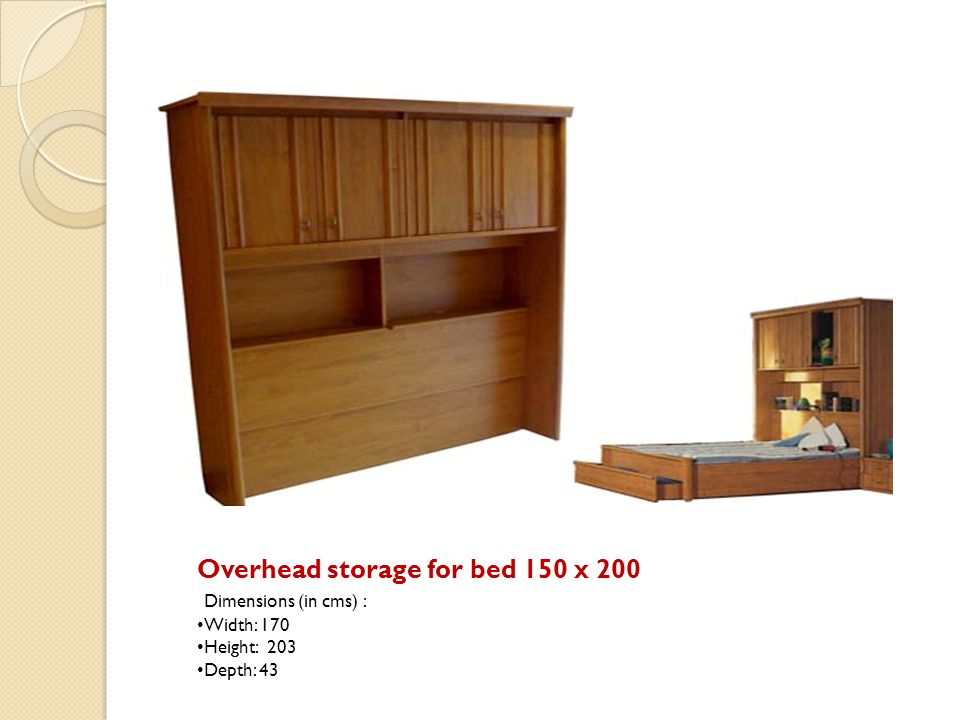 Overhead storage for bed 150 x 200 Dimensions (in cms) : Width: 170 Height: 203 Depth: 43