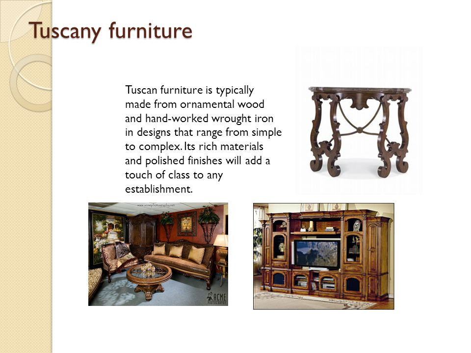 Tuscany furniture Tuscan furniture is typically made from ornamental wood and hand-worked wrought iron in designs that range from simple to complex. I