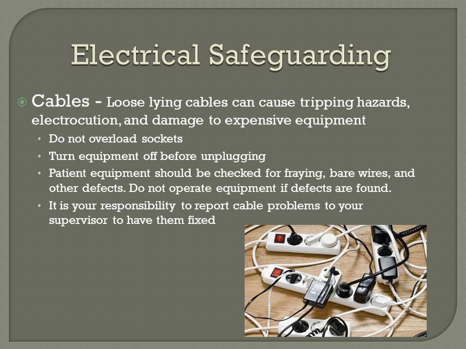 Cables - Loose lying cables can cause tripping hazards, electrocution, and damage to expensive equipment Do not overload sockets Turn equipment off be