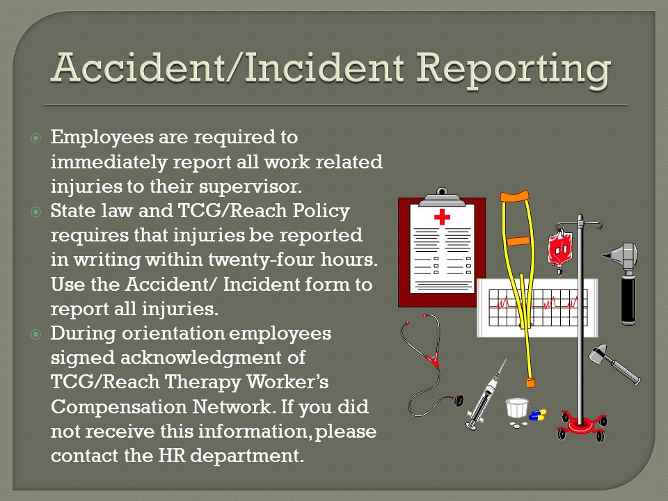Employees are required to immediately report all work related injuries to their supervisor. State law and TCG/Reach Policy requires that injuries be r