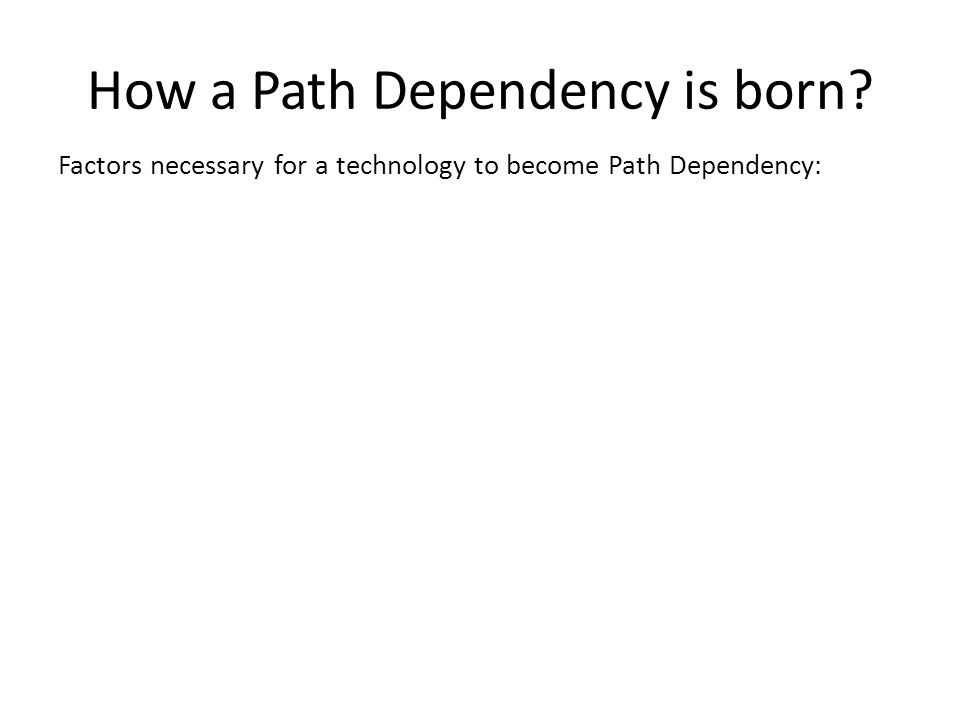 How a Path Dependency is born Factors necessary for a technology to become Path Dependency: