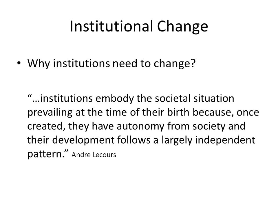 Institutional Change Why institutions need to change.