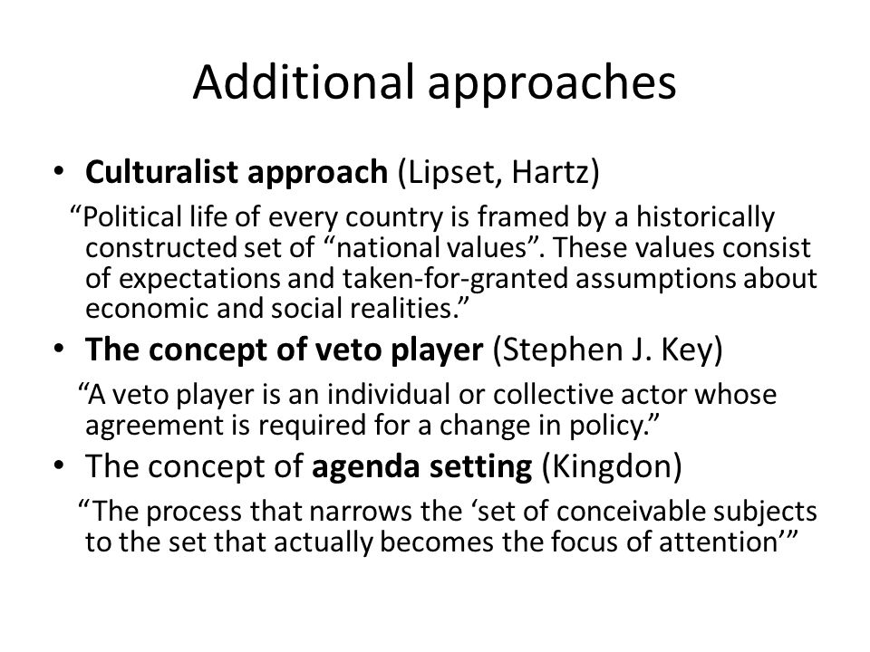 Additional approaches Culturalist approach (Lipset, Hartz) Political life of every country is framed by a historically constructed set of national values.