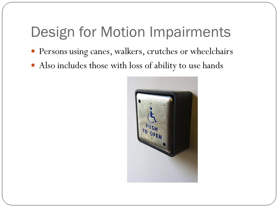 Design for Motion Impairments Persons using canes, walkers, crutches or wheelchairs Also includes those with loss of ability to use hands