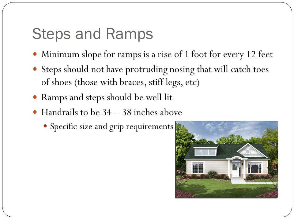 Steps and Ramps Minimum slope for ramps is a rise of 1 foot for every 12 feet Steps should not have protruding nosing that will catch toes of shoes (t