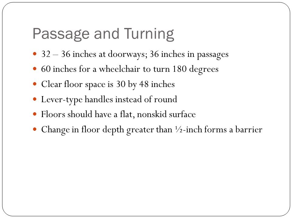 Passage and Turning 32 – 36 inches at doorways; 36 inches in passages 60 inches for a wheelchair to turn 180 degrees Clear floor space is 30 by 48 inc