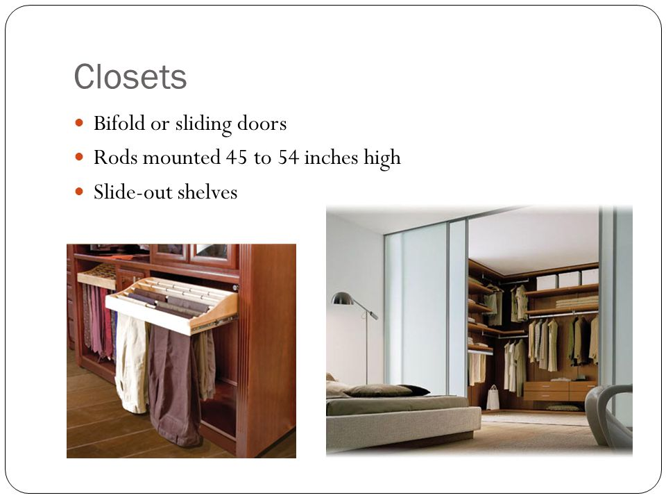Closets Bifold or sliding doors Rods mounted 45 to 54 inches high Slide-out shelves