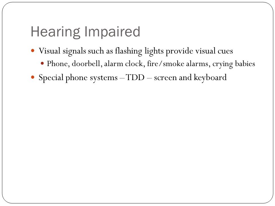 Hearing Impaired Visual signals such as flashing lights provide visual cues Phone, doorbell, alarm clock, fire/smoke alarms, crying babies Special phone systems – TDD – screen and keyboard