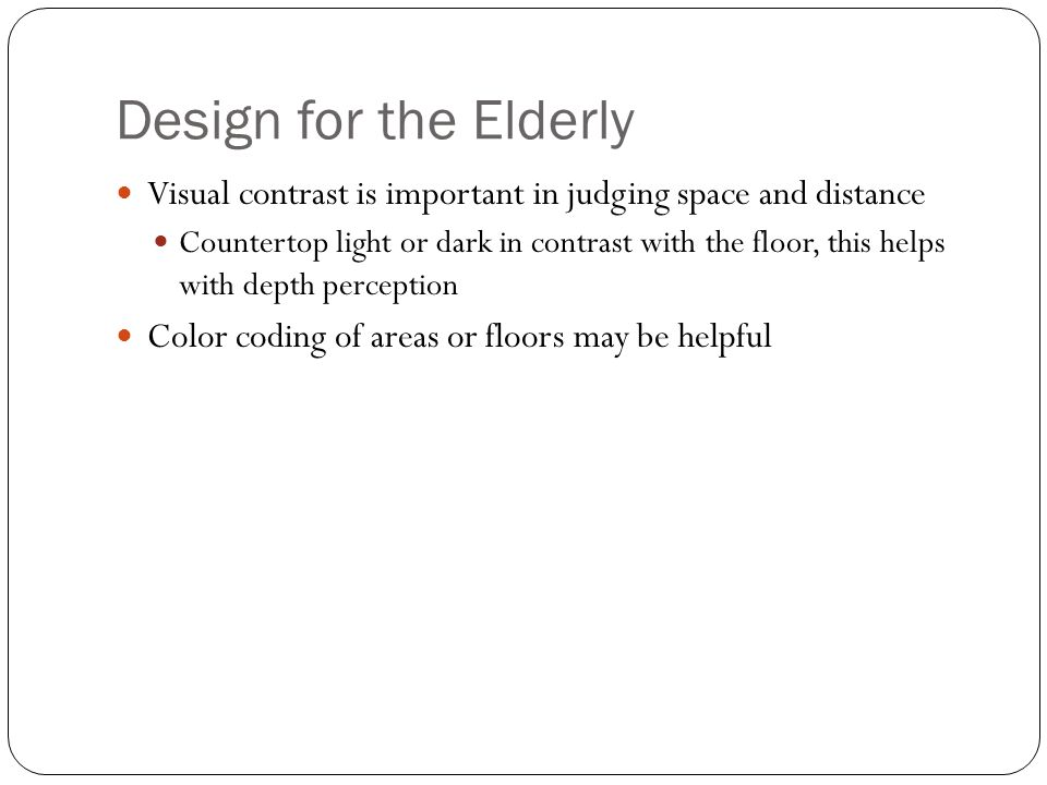 Design for the Elderly Visual contrast is important in judging space and distance Countertop light or dark in contrast with the floor, this helps with depth perception Color coding of areas or floors may be helpful
