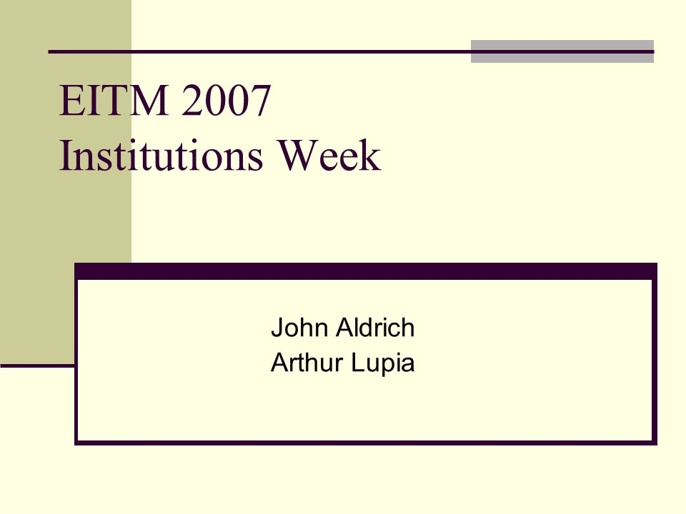 EITM 2007 Institutions Week John Aldrich Arthur Lupia