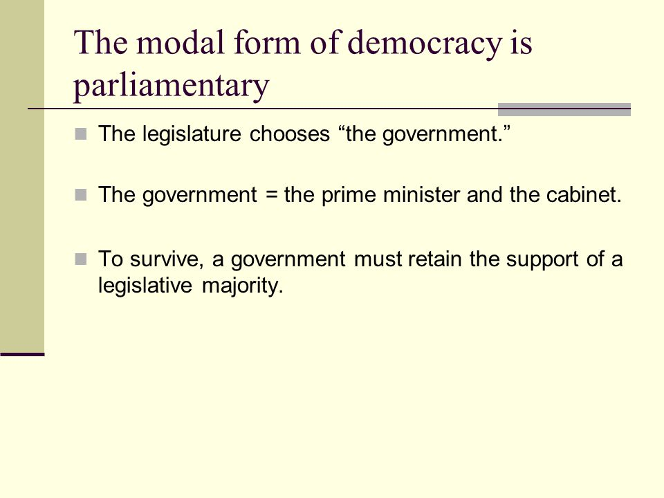 The modal form of democracy is parliamentary The legislature chooses the government.