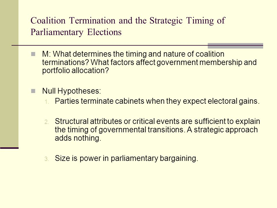 Coalition Termination and the Strategic Timing of Parliamentary Elections M: What determines the timing and nature of coalition terminations? What fac