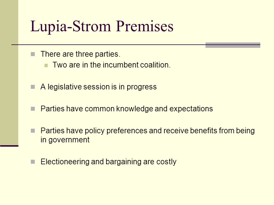 Lupia-Strom Premises There are three parties. Two are in the incumbent coalition. A legislative session is in progress Parties have common knowledge a