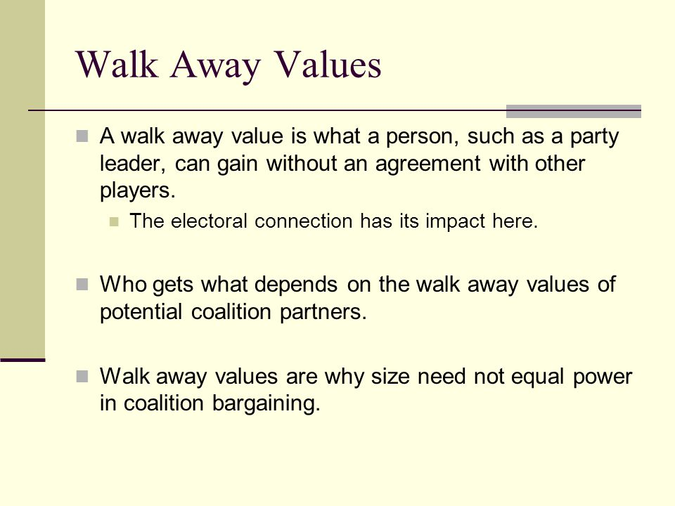 Walk Away Values A walk away value is what a person, such as a party leader, can gain without an agreement with other players.