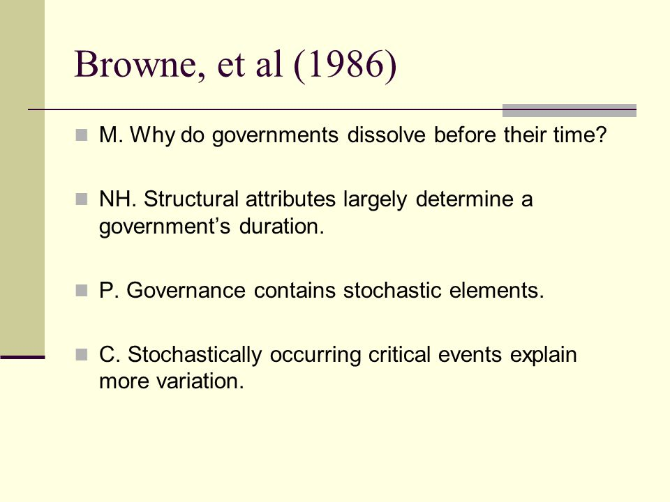 Browne, et al (1986) M. Why do governments dissolve before their time? NH. Structural attributes largely determine a governments duration. P. Governan
