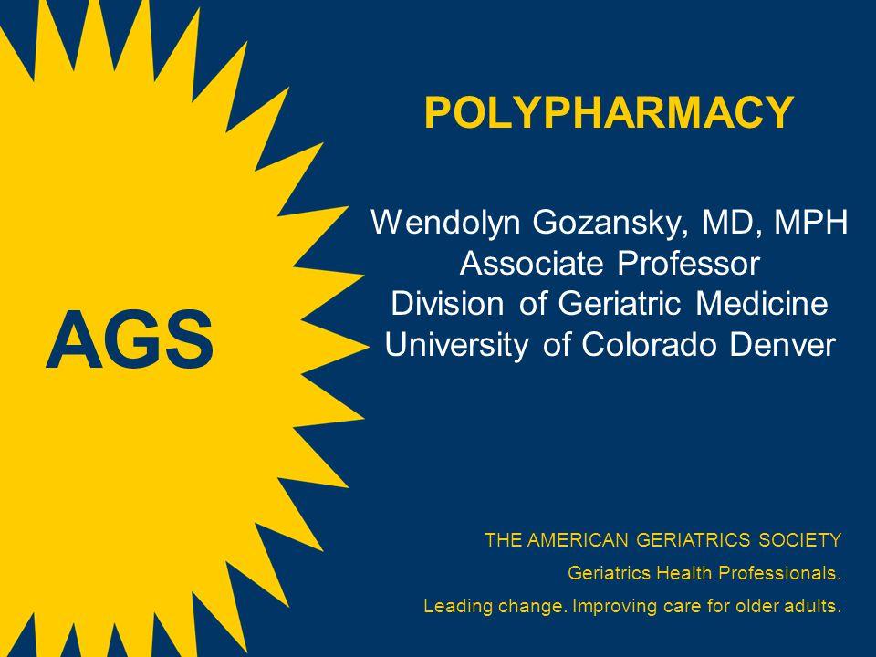 POLYPHARMACY Wendolyn Gozansky, MD, MPH Associate Professor Division of Geriatric Medicine University of Colorado Denver THE AMERICAN GERIATRICS SOCIE