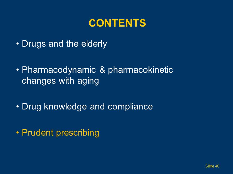 CONTENTS Drugs and the elderly Pharmacodynamic & pharmacokinetic changes with aging Drug knowledge and compliance Prudent prescribing Slide 40