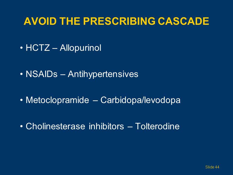 AVOID THE PRESCRIBING CASCADE HCTZ – Allopurinol NSAIDs – Antihypertensives Metoclopramide – Carbidopa/levodopa Cholinesterase inhibitors – Tolterodin