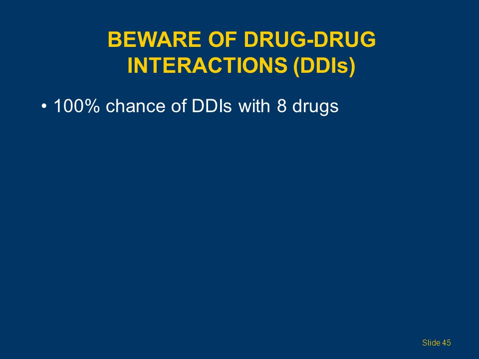 BEWARE OF DRUG-DRUG INTERACTIONS (DDIs) 100% chance of DDIs with 8 drugs Slide 45