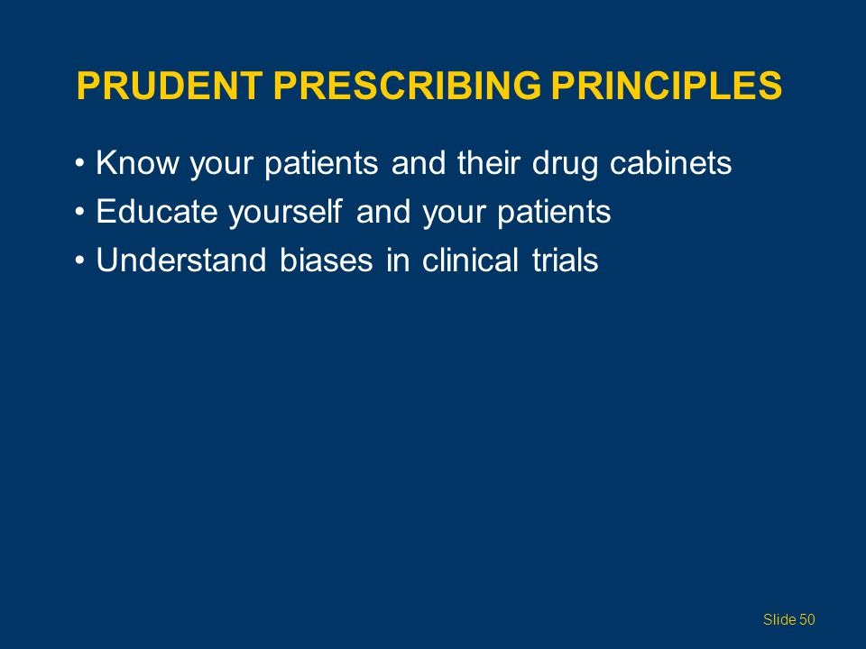 PRUDENT PRESCRIBING PRINCIPLES Know your patients and their drug cabinets Educate yourself and your patients Understand biases in clinical trials Slid