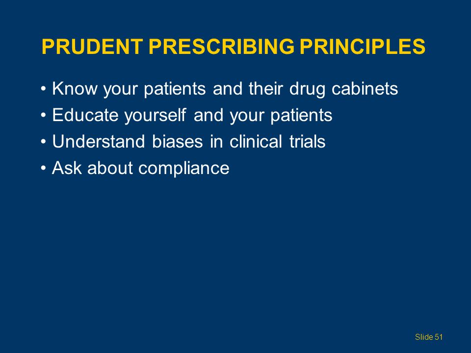 PRUDENT PRESCRIBING PRINCIPLES Know your patients and their drug cabinets Educate yourself and your patients Understand biases in clinical trials Ask