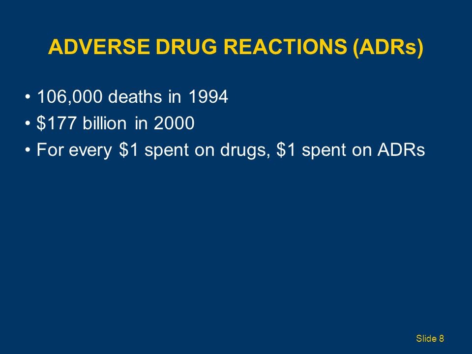 ADVERSE DRUG REACTIONS (ADRs) 106,000 deaths in 1994 $177 billion in 2000 For every $1 spent on drugs, $1 spent on ADRs Slide 8