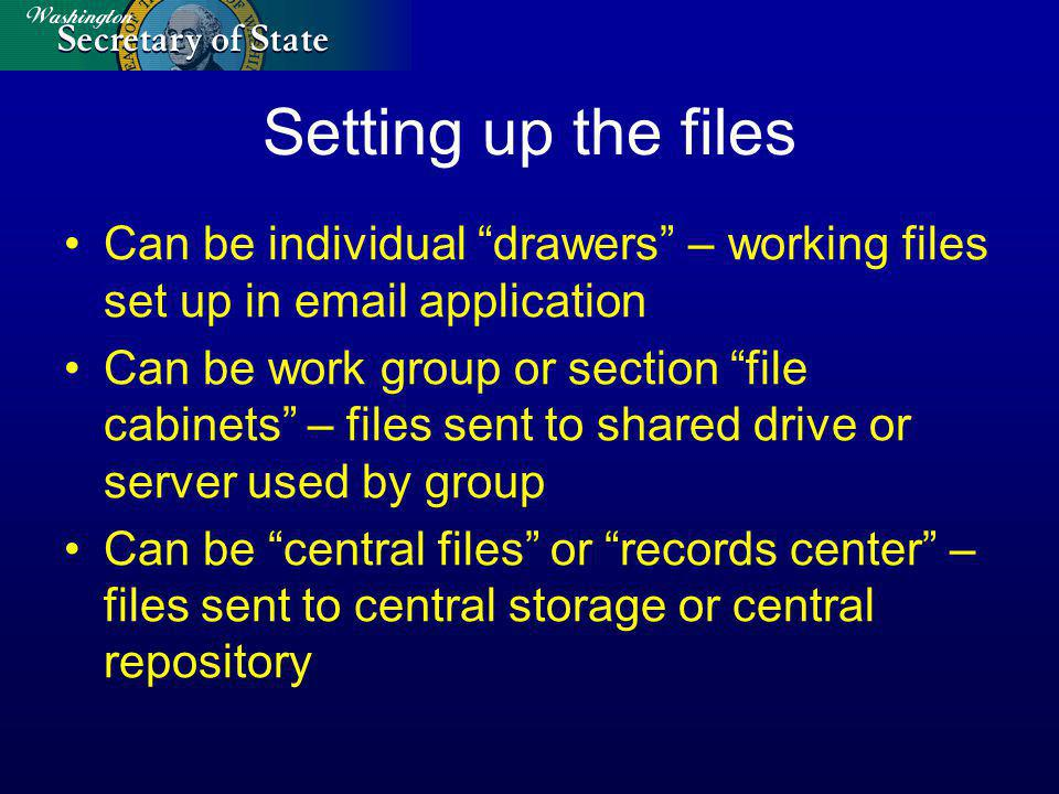 Setting up the files Can be individual drawers – working files set up in email application Can be work group or section file cabinets – files sent to shared drive or server used by group Can be central files or records center – files sent to central storage or central repository